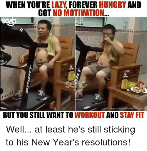 Hungry, Memes, and New Year's Resolutions: WHEN YOU'RE LAZV, FOREVER HUNGRY AND  GOT NO MOTIVATION  Image credits:  est sports fights  BUT YOU STILL WANT TO WORKOUT AND STAY FIT Well... at least he's still sticking to his New Year's resolutions!