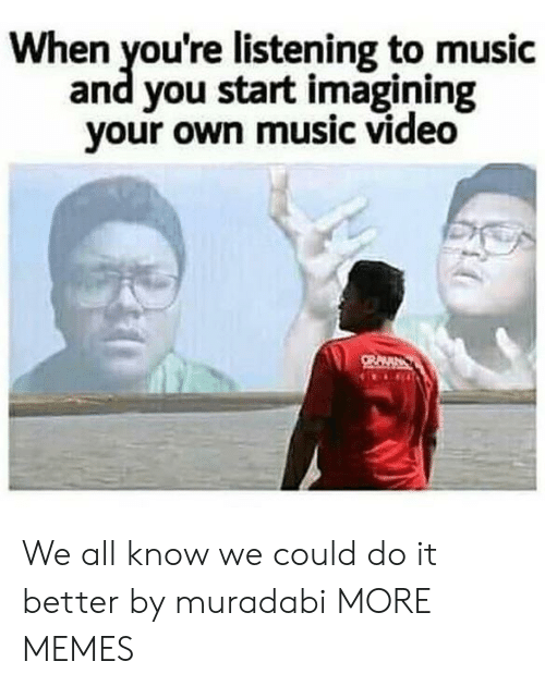Listening To Music: When you're listening to music  and you start imagining  your own music video We all know we could do it better by muradabi MORE MEMES