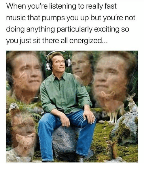 Memes, Music, and 🤖: When you're listening to really fast  music that pumps you up but you're not  doing anything particularly exciting so  you just sit there all energized.