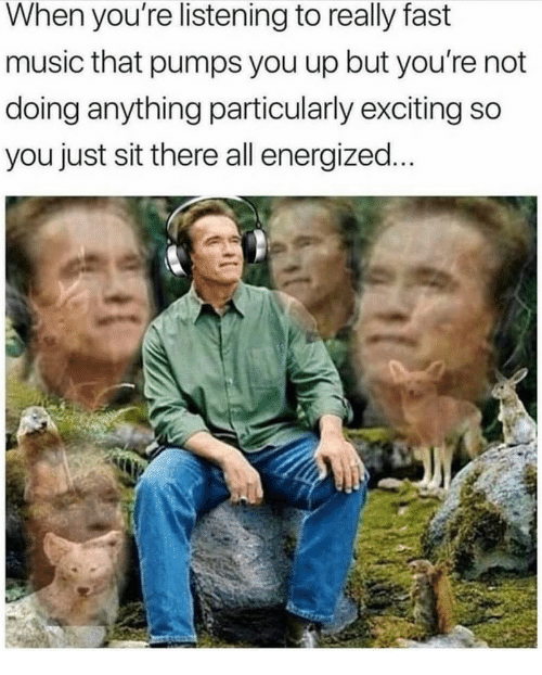 Energized: When you're listening to really fast  music that pumps you up but you're not  doing anything particularly exciting so  you just sit there all energized.