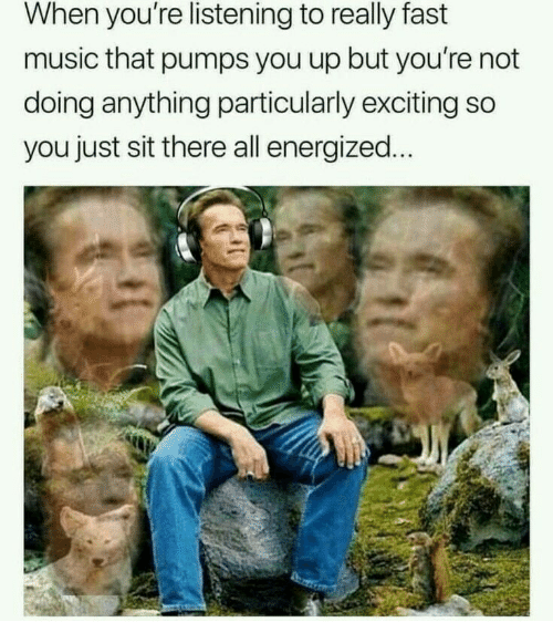 pumps: When you're listening to really fast  music that pumps you up but you're not  doing anything particularly exciting so  you just sit there all energized.