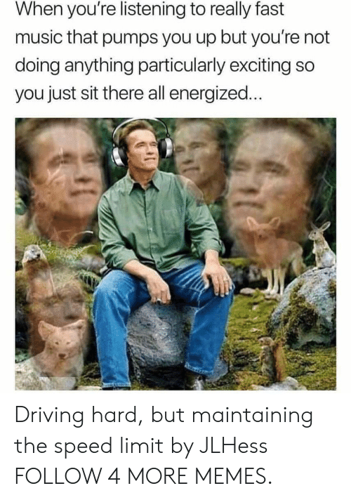 Energized: When you're listening to really fast  music that pumps you up but you're not  doing anything particularly exciting so  you just sit there all energized... Driving hard, but maintaining the speed limit by JLHess FOLLOW 4 MORE MEMES.
