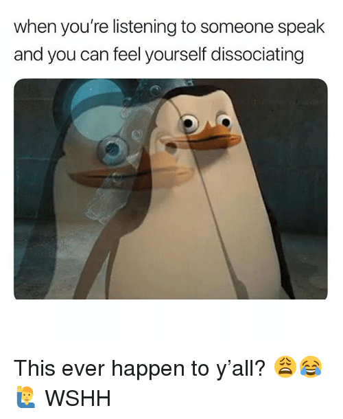 Memes, Wshh, and 🤖: when you're listening to someone speak  and you can feel yourself dissociating This ever happen to y'all? 😩😂🙋♂️ WSHH