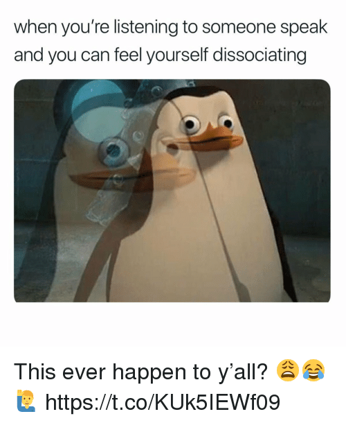 Can, Speak, and You: when you're listening to someone speak  and you can feel yourself dissociating This ever happen to y'all? 😩😂🙋♂️ https://t.co/KUk5IEWf09