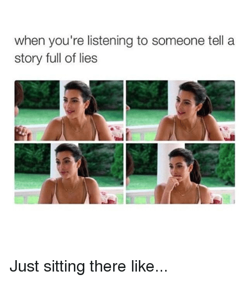 Kardashian, Celebrities, and Story: when you're listening to someone tell a  story full of lies Just sitting there like...
