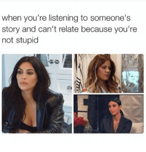 Relatables: when you're listening to someone's  story and can't relate because you're  not stupid