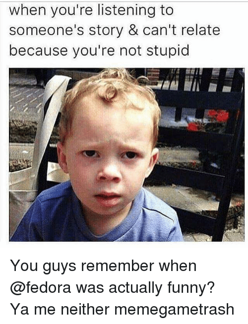 Fedora, Funny, and Memes: when you're listening to  someone's story & can't relate  because you're not stupid You guys remember when @fedora was actually funny? Ya me neither memegametrash
