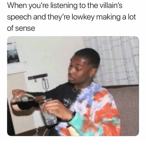 Lowkey: When you're listening to the villain's  speech and they're lowkey maing a lot  of sense