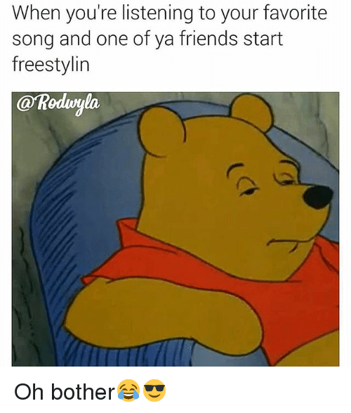 Friends, Funny, and Song: When you're listening to your favorite  song and one of ya friends start  freestylin Oh bother😂😎