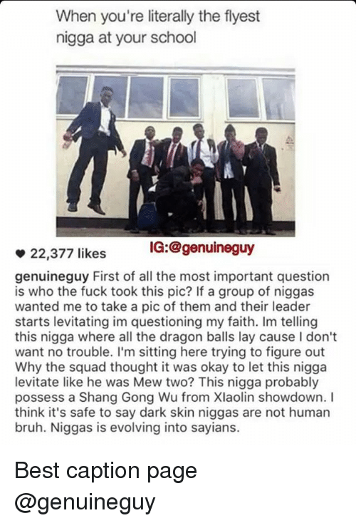 dark skin niggas: When you're literally the flyest  nigga at your school  IG: @genuine guy  22,377 likes  genuineguy First of all the most important question  is who the fuck took this pic? If a group of niggas  wanted me to take a pic of them and their leader  starts levitating im questioning my faith. Im telling  this nigga where all the dragon balls lay cause Idon't  want no trouble. I'm sitting here trying to figure out  Why the squad thought it was okay to let this nigga  levitate like he was Mew two? This nigga probably  possess a Shang Gong Wu from Xlaolin showdown. I  think it's safe to say dark skin niggas are not human  bruh. Niggas is evolving into sayians. Best caption page @genuineguy