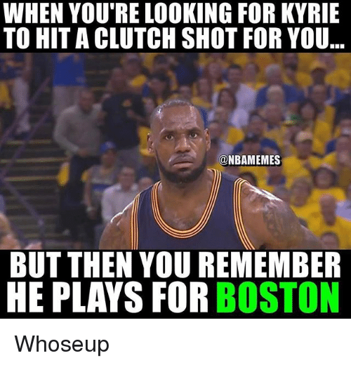 Nba, Boston, and Looking: WHEN YOU'RE LOOKING FOR KYRIE  TO HITA CLUTCH SHOT FOR YOU  @NBAMEMES  BUT THEN YOU REMEMBER  HE PLAYS FOR BOSTON Whoseup