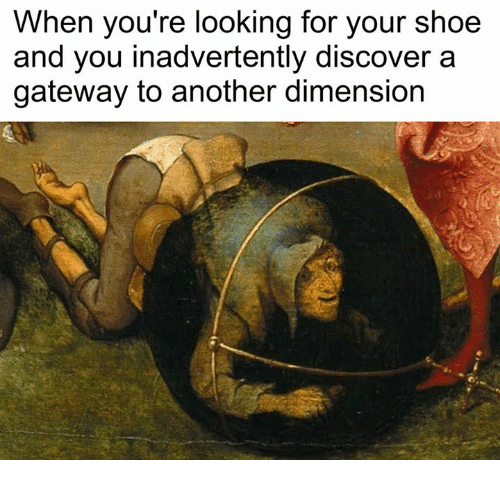 Discover, Gateway, and Classical Art: When you're looking for your shoe  and you inadvertently discover a  gateway to another dimension