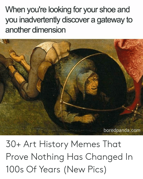 Art History Memes: When you're looking for your shoe and  you inadvertently discover a gateway to  another dimension  boredpanda.com 30+ Art History Memes That Prove Nothing Has Changed In 100s Of Years (New Pics)