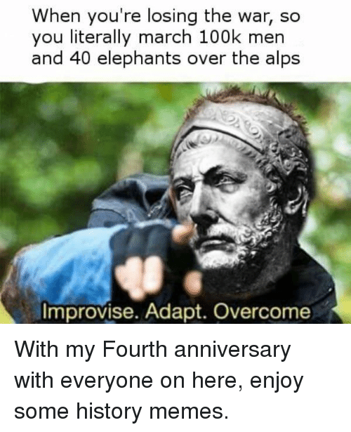 History Memes: When you're losing the war, so  you literally march 100k men  and 40 elephants over the alps  Improvise. Adapt. Overcome With my Fourth anniversary with everyone on here, enjoy some history memes.