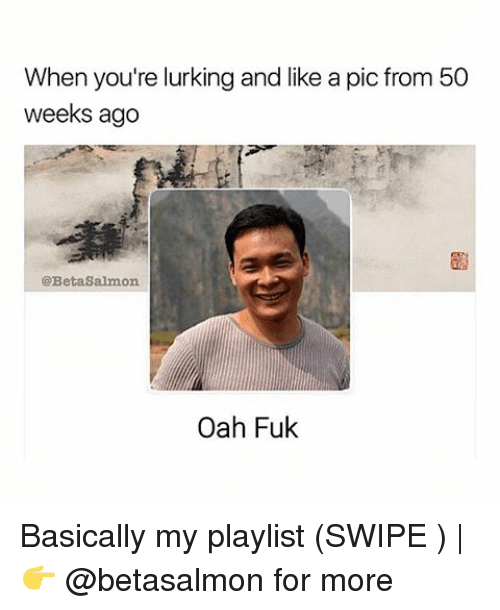 Lurking, Memes, and Salmon: When you're lurking and like a pic from 50  weeks ago  @Beta Salmon  Oanh Fuk Basically my playlist (SWIPE ) | 👉 @betasalmon for more