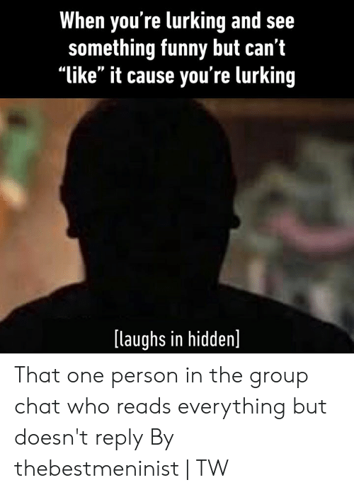 "Lurking: When you're lurking and see  something funny but can't  ""like"" it cause you're lurking  [laughs in hidden] That one person in the group chat who reads everything but doesn't reply  By thebestmeninist 