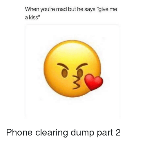 """Give Me A Kiss: When you're mad but he says """"give me  a kiss"""" Phone clearing dump part 2"""