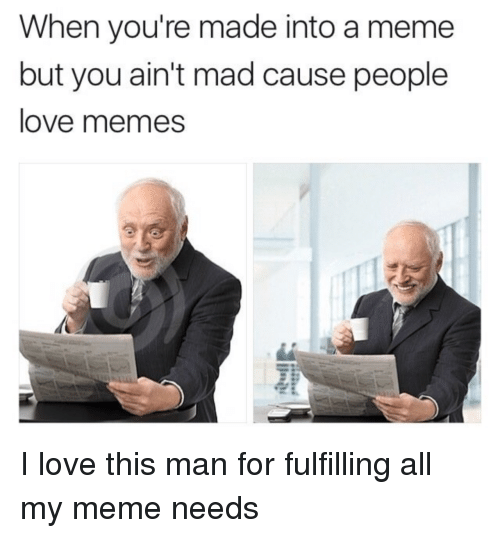Love Memes: When you're made into a meme  but you ain't mad cause people  love memes I love this man for fulfilling all my meme needs