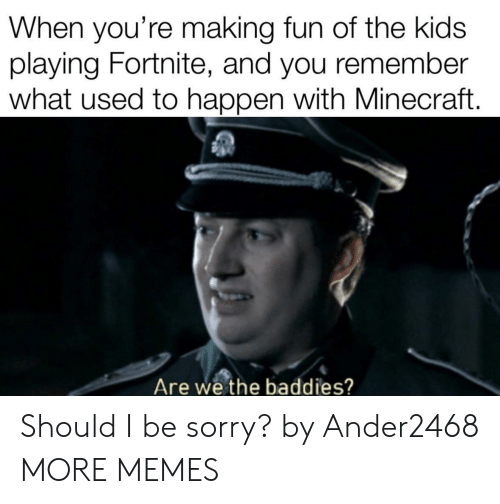 Baddies: When you're making fun of the kids  laying Fortnite, and you remember  what used to happen with Minecraft.  Are we the baddies? Should I be sorry? by Ander2468 MORE MEMES