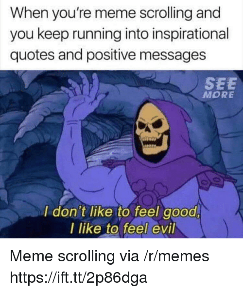 Meme, Memes, and Good: When you're meme scrolling and  you keep running into inspirational  quotes and positive messages  SEE  MORE  I don't like to feel good  l like to feel evil Meme scrolling via /r/memes https://ift.tt/2p86dga