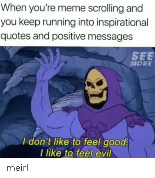 Inspirational: When you're meme scrolling and  you keep running into inspirational  quotes and positive messages  SEE  MORE  I don't like to feel good  I like to feel evil meirl