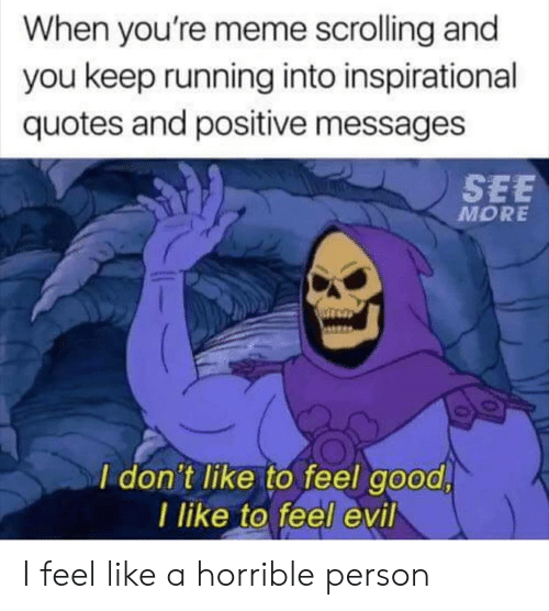 Messages: When you're meme scrolling and  you keep running into inspirational  quotes and positive messages  SEE  MORE  I don't like to feel good  I like to feel evil I feel like a horrible person