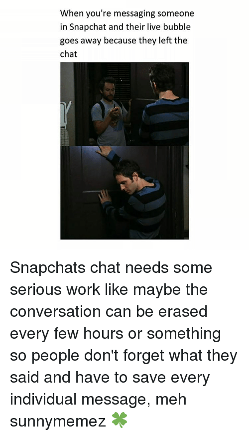 Meh, Memes, and Snapchat: When you're messaging someone  in Snapchat and their live bubble  goes away because they left the  chat Snapchats chat needs some serious work like maybe the conversation can be erased every few hours or something so people don't forget what they said and have to save every individual message, meh sunnymemez 🍀