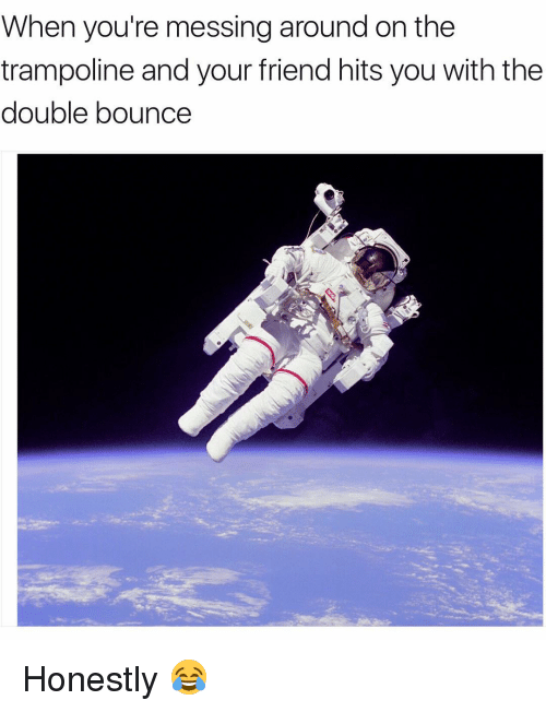 Bounc: When you're messing around on the  trampoline and your friend hits you with the  double bounce Honestly 😂