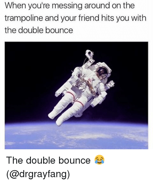 Bounc: When you're messing around on the  trampoline and your friend hits you with  the double bounce The double bounce 😂 (@drgrayfang)