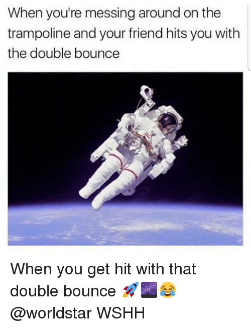Memes, Worldstar, and Wshh: When you're messing around on the  trampoline and your friend hits you with  the double bounce When you get hit with that double bounce 🚀🌌😂 @worldstar WSHH