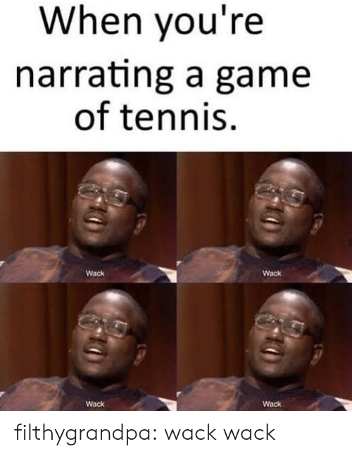 Tennis: When you're  narrating a game  of tennis  Wack  Wack  Wack  Wack filthygrandpa:  wack wack