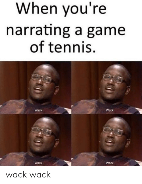 Tennis: When you're  narrating a game  of tennis  Wack  Wack  Wack  Wack wack wack