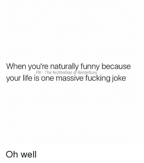 Fucking, Funny, and Life: When you're naturally funny because  your life is one massive fucking joke  FB The Archbishop of Banterbury Oh well