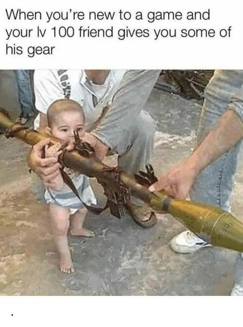 gear: When you're new to a game and  your lv 100 friend gives you some of  his gear .