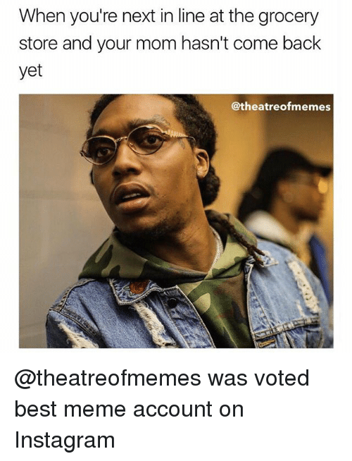 Instagram, Meme, and Memes: When you're next in line at the grocery  store and your mom hasn't come back  yet  @theatreofmemes @theatreofmemes was voted best meme account on Instagram
