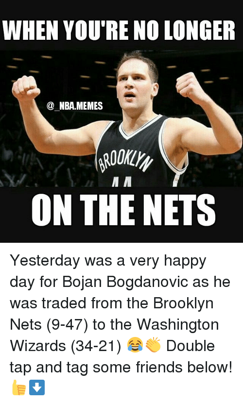 Nba Meme: WHEN YOURE NO LONGER  NBA MEMES  M M  ON THE NETS Yesterday was a very happy day for Bojan Bogdanovic as he was traded from the Brooklyn Nets (9-47) to the Washington Wizards (34-21) 😂👏 Double tap and tag some friends below! 👍⬇