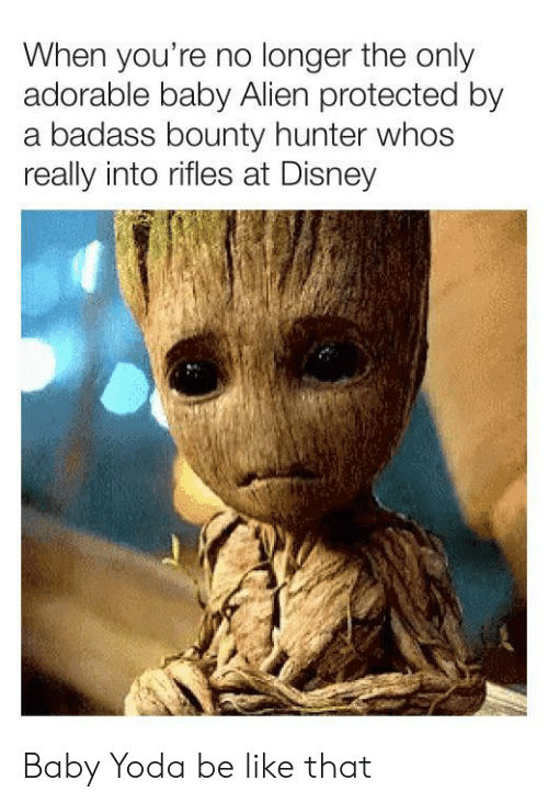 A Badass: When you're no longer the only  adorable baby Alien protected by  a badass bounty hunter whos  really into rifles at Disney Baby Yoda be like that