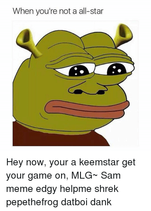 All Star, Memes, and Mlg: When you're not a all-star Hey now, your a keemstar get your game on, MLG~ Sam meme edgy helpme shrek pepethefrog datboi dank