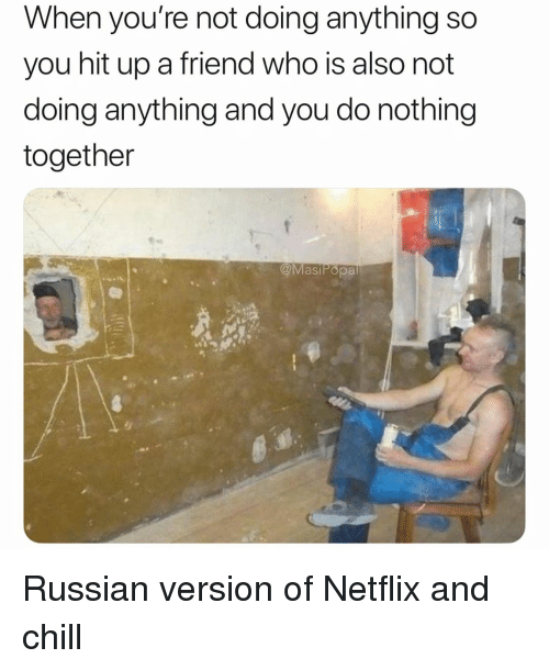 Not Doing Anything: When you're not doing anything so  you hit up a friend who is also not  doing anything and you do nothing  together  @MasiPopa Russian version of Netflix and chill