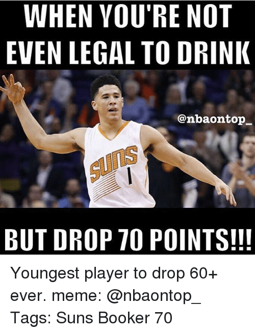 Memes, 🤖, and Player: WHEN YOU'RE NOT  EVEN LEGAL TO DRINK  @nbaon top  BUT DROP 70 POINTS!!! Youngest player to drop 60+ ever. meme: @nbaontop_ Tags: Suns Booker 70