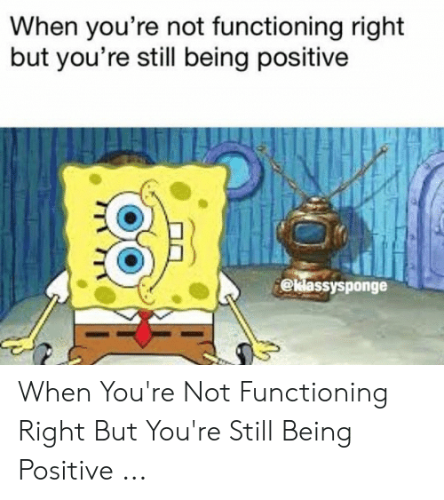 Be Positive Meme: When you're not functioning right  but you're still being positive  @klassysponge When You're Not Functioning Right But You're Still Being Positive ...