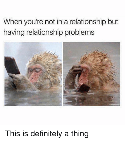 Definitely, Girl Memes, and In a Relationship: When you're not in a relationship but  having relationship problems This is definitely a thing