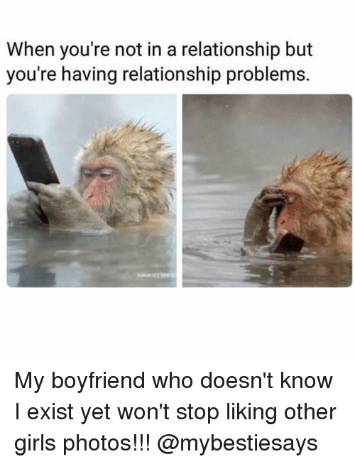 Stop Liking: When you're not in a relationship but  you're having relationship problems. My boyfriend who doesn't know I exist yet won't stop liking other girls photos!!! @mybestiesays