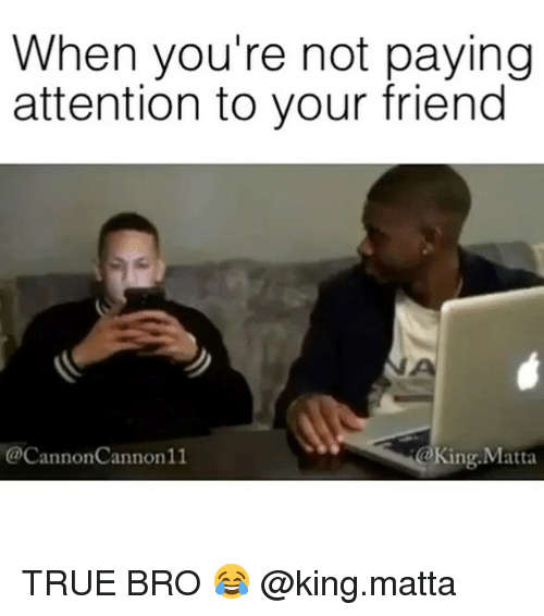 When You're Not Paying Attention to Your Friend ...