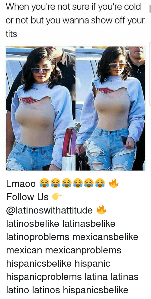 Latinos, Memes, and Tits: When you're not sure if you're cold  or not but you wanna show off your  tits Lmaoo 😂😂😂😂😂😂 🔥 Follow Us 👉 @latinoswithattitude 🔥 latinosbelike latinasbelike latinoproblems mexicansbelike mexican mexicanproblems hispanicsbelike hispanic hispanicproblems latina latinas latino latinos hispanicsbelike