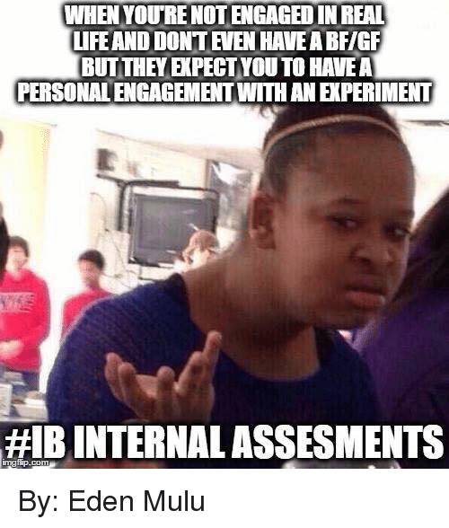 International Baccalaureate: WHEN YOURE NOTENGAGEDINREAL  LIFE AND DONT EVEN HAVEA BFIGF  BUT THEY EPECTYOUTO HAVEA  PERSONALENGAGEMENTWITH AN ERPERIMENT  HIB INTERNAL ASSESMENTS By: Eden Mulu