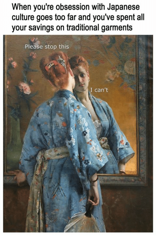 Classical Art, Japanese, and Culture: When you're obsession with Japanese  culture goes too far and you've spent all  your savings on traditional garments  Please stop this  I can't