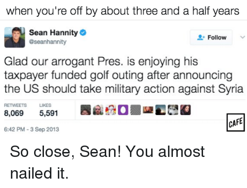Sean Hannity: When you're off by about three and a half years  Sean Hannity  Follow  aseanhannity  Glad our arrogant Pres. is enjoying his  taxpayer funded golf outing after announcing  the US should take military action against Syria  RETWEETS LIKES  8,069  5,591  CAFE  6:42 PM-3 Sep 2013 So close, Sean! You almost nailed it.