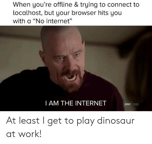 "no internet: When you're offline & trying to connect to  localhost, but your browser hits yoiu  with a ""No internet""  CE  I AM THE INTERNET  aMcHD At least I get to play dinosaur at work!"