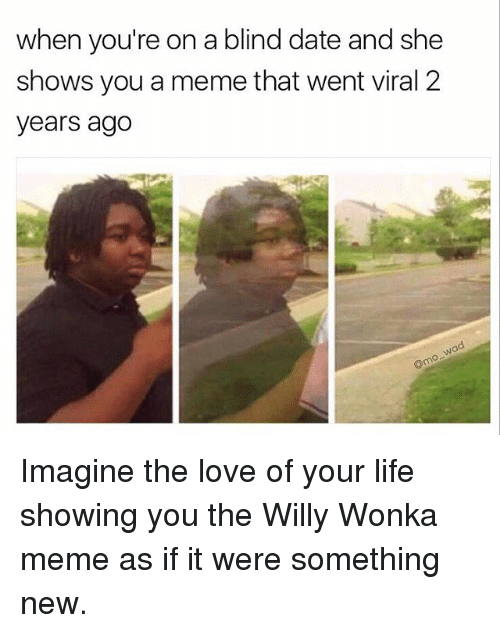 Funny, Meme, and Willy Wonka: when you're on a blind date and she  shows you a memethat went viral 2  years ago Imagine the love of your life showing you the Willy Wonka meme as if it were something new.